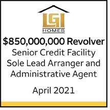 LGI Homes $850 million Revolver. Senior Credit Facility. Sole Lead Arranger and Administrative Agent. April 2021