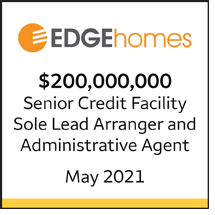 Edge Homes $200 million Senior Credit Facility. Sole Lead Arranger and Administrative Agent, May 2021