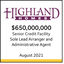 Highland Homes $650 million Senior Credit Facility. Sole Lead Arranger and Administrative Agent. August 2021.
