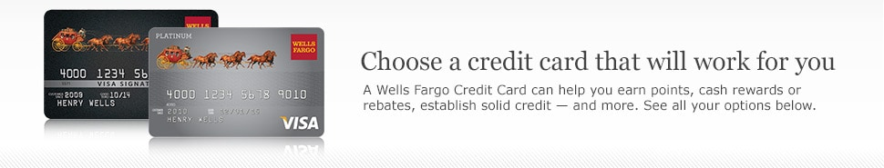 Choose a credit card that will work for you. A Wells Fargo Credit Card can help you earn points, cash rewards or rebates, establish solid credit and more. See all your options below.