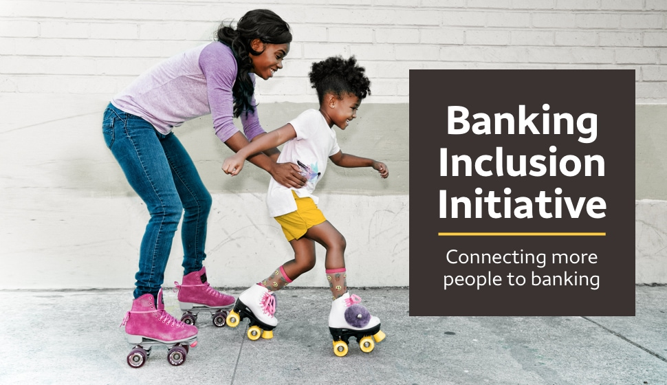 Banking Inclusion Initiative. Connecting more people to banking.