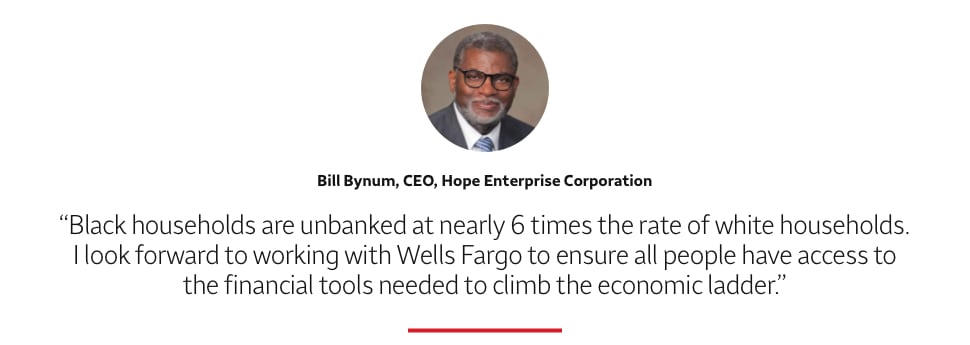 Black households are unbanked at nearly 6 times the rate of white households. I look forward to working with Wells Fargo to ensure all people have access to the financial tools needed to climb the economic ladder.  Bill Bynum, CEO, Hope Enterprise Corporation