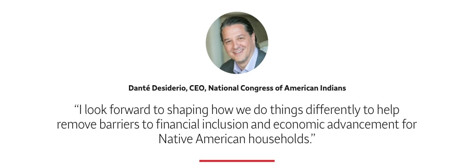I look forward to shaping how we do things differently to help remove barriers to financial inclusion and economic advancement for Native American households. Danté Desiderio, CEO, National Congress of American Indians