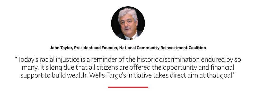 Quote: Today's racial injustice is a reminder of the historic discrimination endured by so many. It's long due that all citizens are offered the opportunity and financial support to build wealth. Wells Fargo's initiative takes direct aim at that goal. A headshot of John Taylor, President and Founder, National Community Reinvestment Coalition, appears above the quote text.
