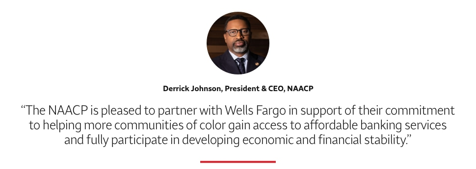 The NAACP is pleased to partner with Wells Fargo in support of their commitment to helping more communities of color gain access to affordable banking services and fully participate in developing economic and financial stability. Derrick Johnson, President & CEO, NAACP