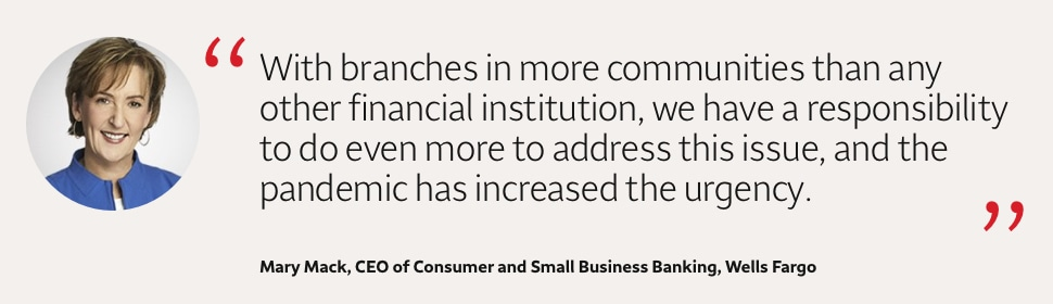 With branches in more communities than any other financial institution, we have a responsibility to do even more to address this issue, and the pandemic has increased the urgency. Mary Mack, CEO of Consumer and Small Business Banking, Wells Fargo