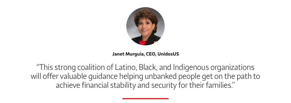 This strong coalition of Latino, Black and Indigenous organizations will offer valuable guidance helping unbanked people get on the path to achieve financial stability and security for their families. Janet Murguia, CEO, UnidosUS