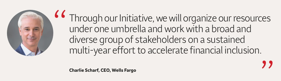 Through our Initiative, we will organize our resources under one umbrella and work with a broad and diverse group of stakeholders on a sustained multi-year effort to accelerate financial inclusion. Charlie Scharf, CEO, Wells Fargo