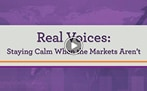 Real voices. Staying calm when the markets aren't video.